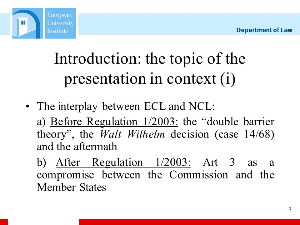 Department of Law 3 Introduction: the topic of the presentation in context (i) The interplay between ECL and NCL: a) Before Regulation 1/2003: the double barrier theory, the Walt Wilhelm decision (case 14/68) and the aftermath b)After Regulation 1/2003: Art 3 as a compromise between the Commission and the Member States