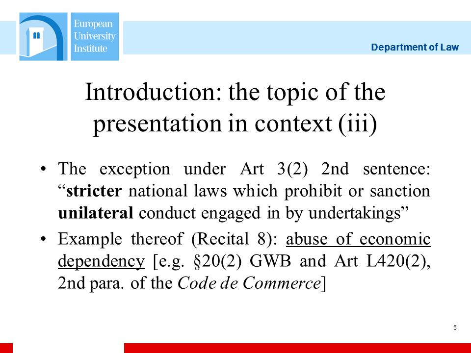 Department of Law 5 Introduction: the topic of the presentation in context (iii) The exception under Art 3(2) 2nd sentence:stricter national laws which prohibit or sanction unilateral conduct engaged in by undertakings Example thereof (Recital 8): abuse of economic dependency [e.g.