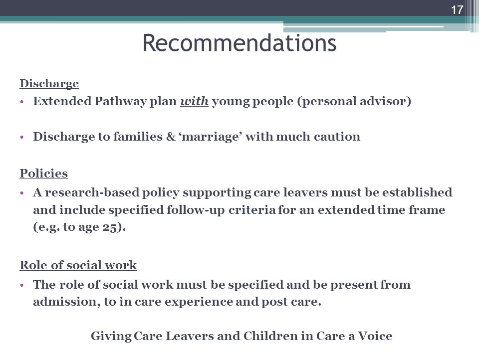 17 Recommendations Discharge Extended Pathway plan with young people (personal advisor) Discharge to families & marriage with much caution Policies A research-based policy supporting care leavers must be established and include specified follow-up criteria for an extended time frame (e.g.