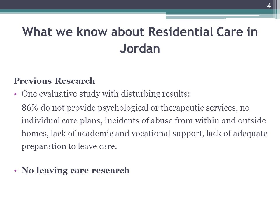 4 What we know about Residential Care in Jordan Previous Research One evaluative study with disturbing results: 86% do not provide psychological or therapeutic services, no individual care plans, incidents of abuse from within and outside homes, lack of academic and vocational support, lack of adequate preparation to leave care.