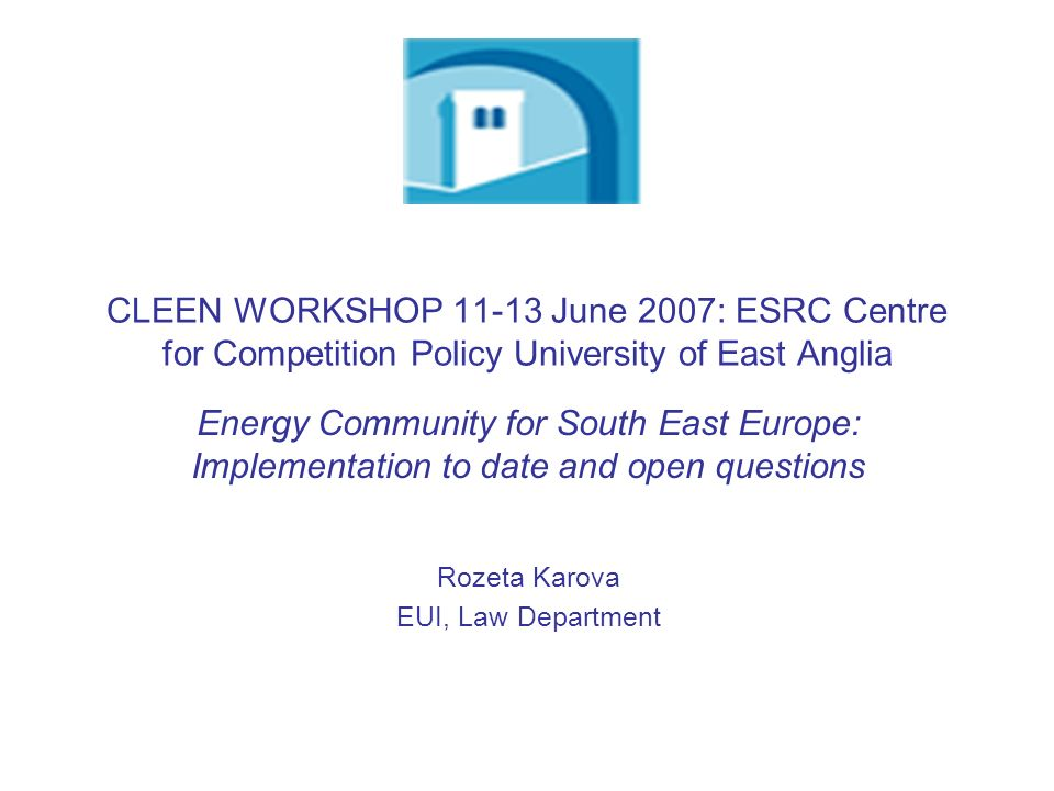 CLEEN WORKSHOP 11-13 June 2007: ESRC Centre for Competition Policy University of East Anglia Energy Community for South East Europe: Implementation to date and open questions Rozeta Karova EUI, Law Department