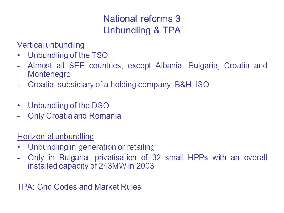 National reforms 3 Unbundling & TPA Vertical unbundling Unbundling of the TSO: -Almost all SEE countries, except Albania, Bulgaria, Croatia and Montenegro -Croatia: subsidiary of a holding company, B&H: ISO Unbundling of the DSO: -Only Croatia and Romania Horizontal unbundling Unbundling in generation or retailing -Only in Bulgaria: privatisation of 32 small HPPs with an overall installed capacity of 243MW in 2003 TPA: Grid Codes and Market Rules