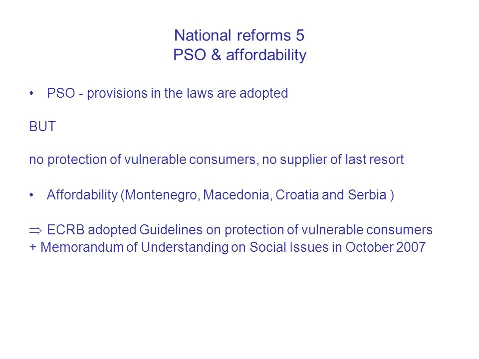 National reforms 5 PSO & affordability PSO - provisions in the laws are adopted BUT no protection of vulnerable consumers, no supplier of last resort Affordability (Montenegro, Macedonia, Croatia and Serbia ) ECRB adopted Guidelines on protection of vulnerable consumers + Memorandum of Understanding on Social Issues in October 2007