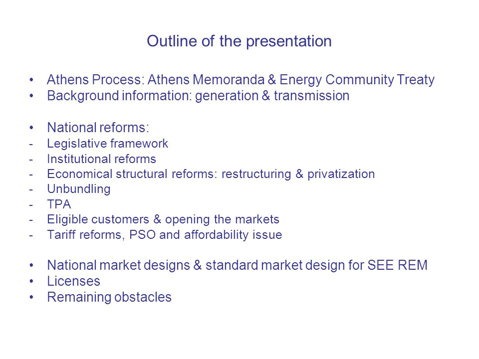 Outline of the presentation Athens Process: Athens Memoranda & Energy Community Treaty Background information: generation & transmission National reforms: -Legislative framework -Institutional reforms -Economical structural reforms: restructuring & privatization -Unbundling -TPA -Eligible customers & opening the markets -Tariff reforms, PSO and affordability issue National market designs & standard market design for SEE REM Licenses Remaining obstacles