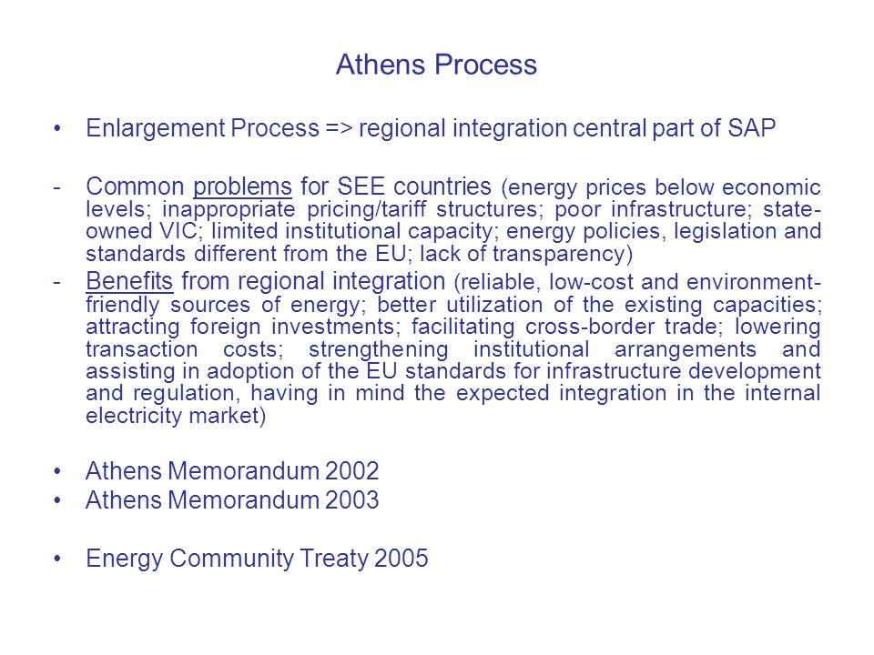 Athens Process Enlargement Process => regional integration central part of SAP -Common problems for SEE countries (energy prices below economic levels; inappropriate pricing/tariff structures; poor infrastructure; state- owned VIC; limited institutional capacity; energy policies, legislation and standards different from the EU; lack of transparency) -Benefits from regional integration (reliable, low-cost and environment- friendly sources of energy; better utilization of the existing capacities; attracting foreign investments; facilitating cross-border trade; lowering transaction costs; strengthening institutional arrangements and assisting in adoption of the EU standards for infrastructure development and regulation, having in mind the expected integration in the internal electricity market) Athens Memorandum 2002 Athens Memorandum 2003 Energy Community Treaty 2005