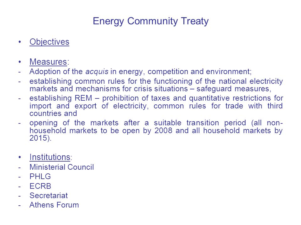 Energy Community Treaty Objectives Measures: -Adoption of the acquis in energy, competition and environment; -establishing common rules for the functioning of the national electricity markets and mechanisms for crisis situations – safeguard measures, -establishing REM – prohibition of taxes and quantitative restrictions for import and export of electricity, common rules for trade with third countries and -opening of the markets after a suitable transition period (all non- household markets to be open by 2008 and all household markets by 2015).