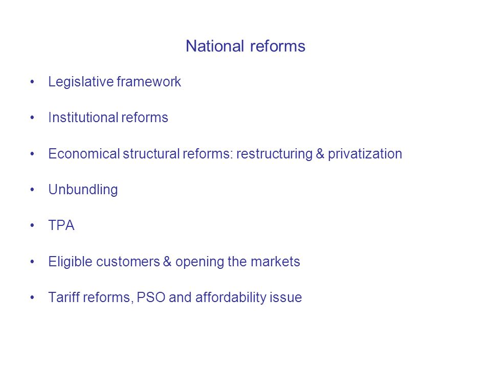 National reforms Legislative framework Institutional reforms Economical structural reforms: restructuring & privatization Unbundling TPA Eligible customers & opening the markets Tariff reforms, PSO and affordability issue