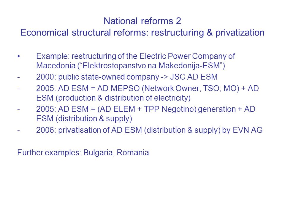 National reforms 2 Economical structural reforms: restructuring & privatization Example: restructuring of the Electric Power Company of Macedonia (Elektrostopanstvo na Makedonija-ESM) -2000: public state-owned company -> JSC AD ESM -2005: AD ESM = AD MEPSO (Network Owner, TSO, MO) + AD ESM (production & distribution of electricity) -2005: AD ESM = (AD ELEM + TPP Negotino) generation + AD ESM (distribution & supply) -2006: privatisation of AD ESM (distribution & supply) by EVN AG Further examples: Bulgaria, Romania
