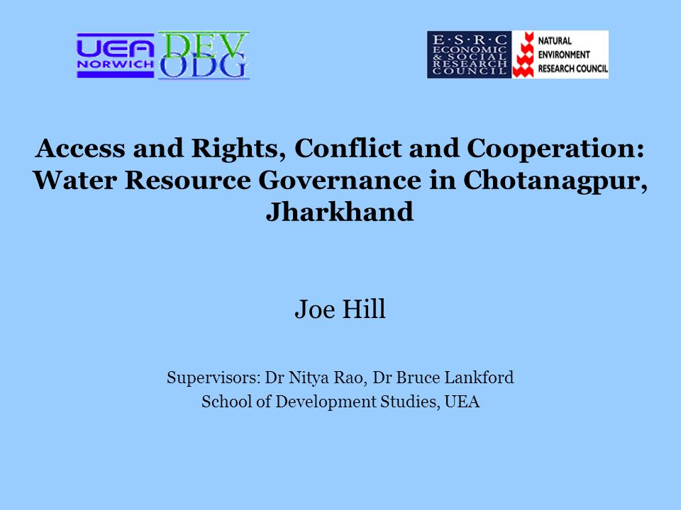 Access and Rights, Conflict and Cooperation: Water Resource Governance in Chotanagpur, Jharkhand Joe Hill Supervisors: Dr Nitya Rao, Dr Bruce Lankford School of Development Studies, UEA