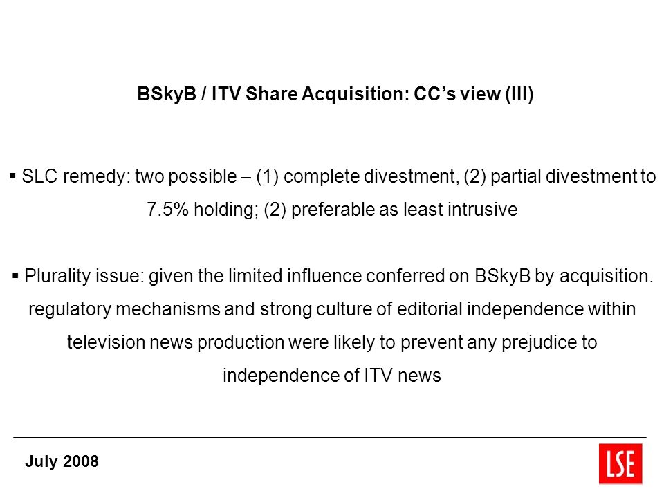 BSkyB / ITV Share Acquisition: CCs view (III) SLC remedy: two possible – (1) complete divestment, (2) partial divestment to 7.5% holding; (2) preferable as least intrusive Plurality issue: given the limited influence conferred on BSkyB by acquisition.