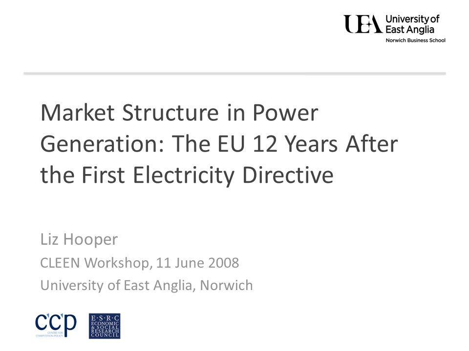 Market Structure in Power Generation: The EU 12 Years After the First Electricity Directive Liz Hooper CLEEN Workshop, 11 June 2008 University of East Anglia, Norwich