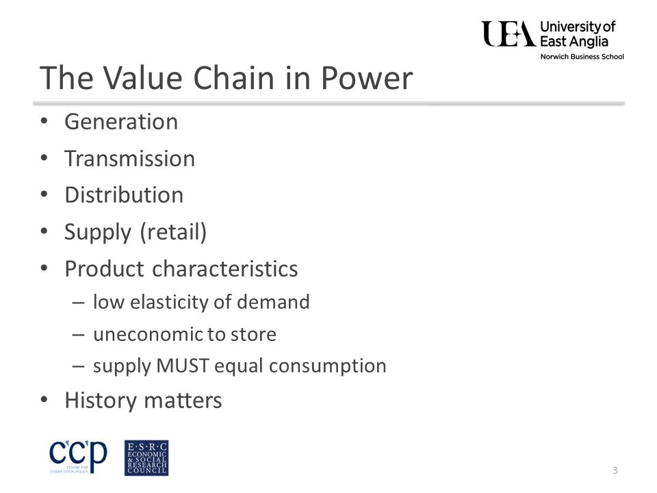 The Value Chain in Power Generation Transmission Distribution Supply (retail) Product characteristics – low elasticity of demand – uneconomic to store – supply MUST equal consumption History matters 3