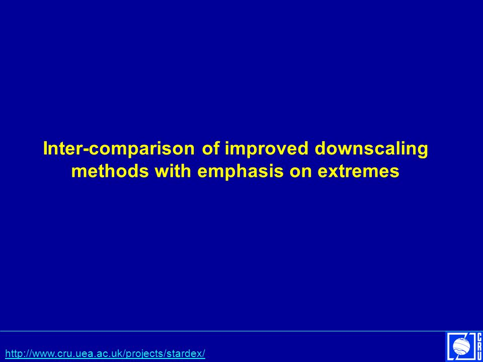 Inter-comparison of improved downscaling methods with emphasis on extremes http://www.cru.uea.ac.uk/projects/stardex/