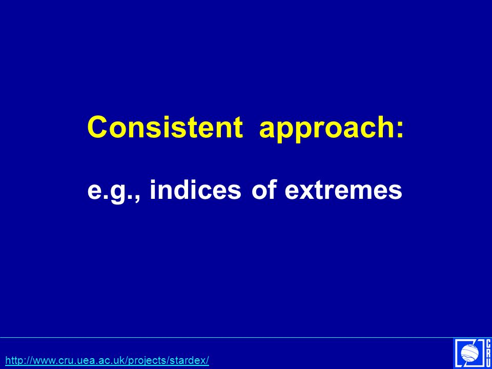 Consistent approach: e.g., indices of extremes http://www.cru.uea.ac.uk/projects/stardex/