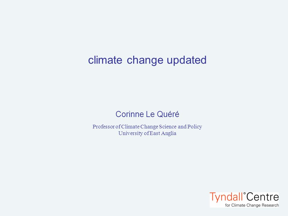 climate change updated Corinne Le Quéré Professor of Climate Change Science and Policy University of East Anglia
