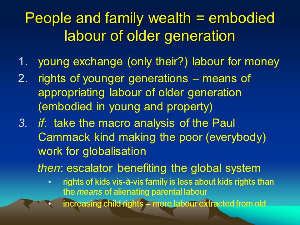 People and family wealth = embodied labour of older generation 1.young exchange (only their ) labour for money 2.rights of younger generations – means of appropriating labour of older generation (embodied in young and property) 3.if: take the macro analysis of the Paul Cammack kind making the poor (everybody) work for globalisation then: escalator benefiting the global system rights of kids vis-à-vis family is less about kids rights than the means of alienating parental labour increasing child rights – more labour extracted from old