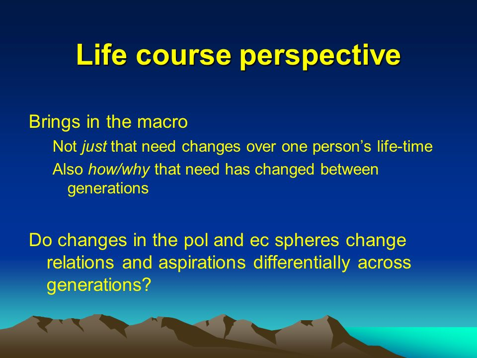 Life course perspective Brings in the macro Not just that need changes over one persons life-time Also how/why that need has changed between generations Do changes in the pol and ec spheres change relations and aspirations differentially across generations