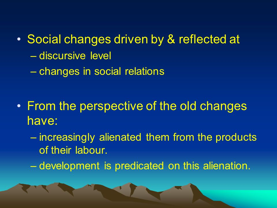 Social changes driven by & reflected at –discursive level –changes in social relations From the perspective of the old changes have: –increasingly alienated them from the products of their labour.