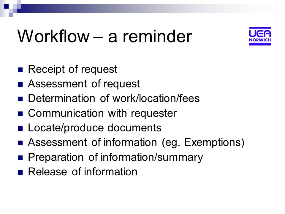 Workflow – a reminder Receipt of request Assessment of request Determination of work/location/fees Communication with requester Locate/produce documents Assessment of information (eg.