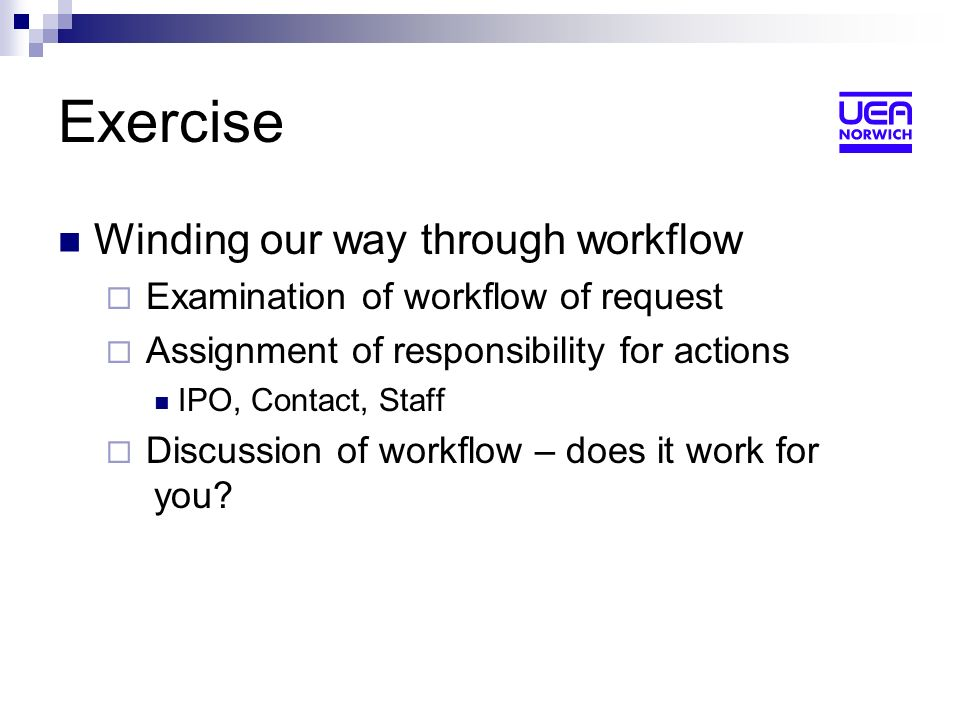 Exercise Winding our way through workflow Examination of workflow of request Assignment of responsibility for actions IPO, Contact, Staff Discussion of workflow – does it work for you
