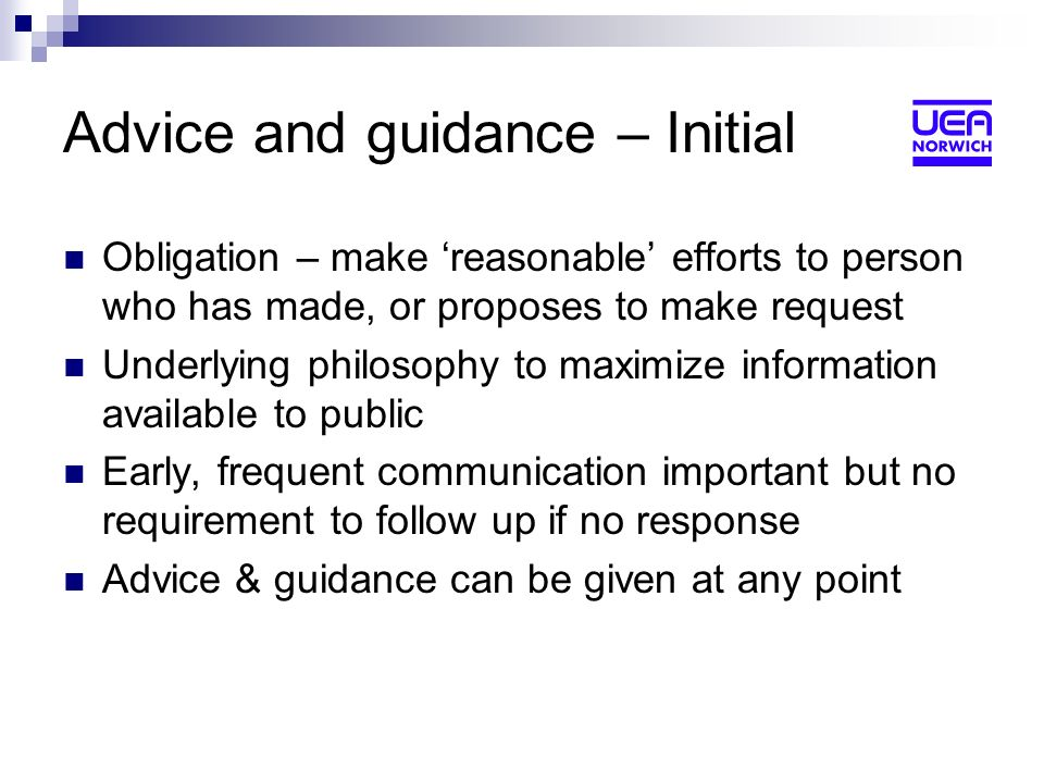 Advice and guidance – Initial Obligation – make reasonable efforts to person who has made, or proposes to make request Underlying philosophy to maximize information available to public Early, frequent communication important but no requirement to follow up if no response Advice & guidance can be given at any point