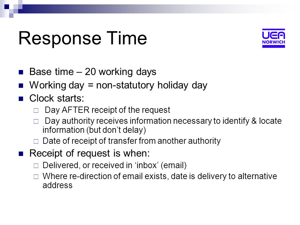 Response Time Base time – 20 working days Working day = non-statutory holiday day Clock starts: Day AFTER receipt of the request Day authority receives information necessary to identify & locate information (but dont delay) Date of receipt of transfer from another authority Receipt of request is when: Delivered, or received in inbox (email) Where re-direction of email exists, date is delivery to alternative address