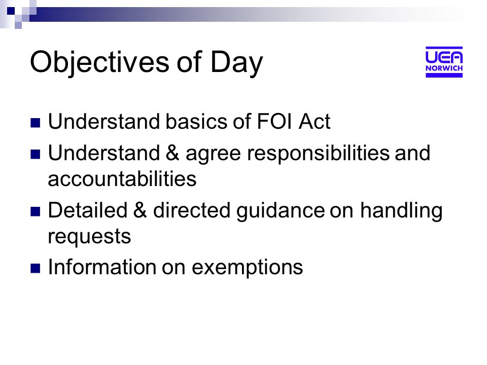 Objectives of Day Understand basics of FOI Act Understand & agree responsibilities and accountabilities Detailed & directed guidance on handling requests Information on exemptions