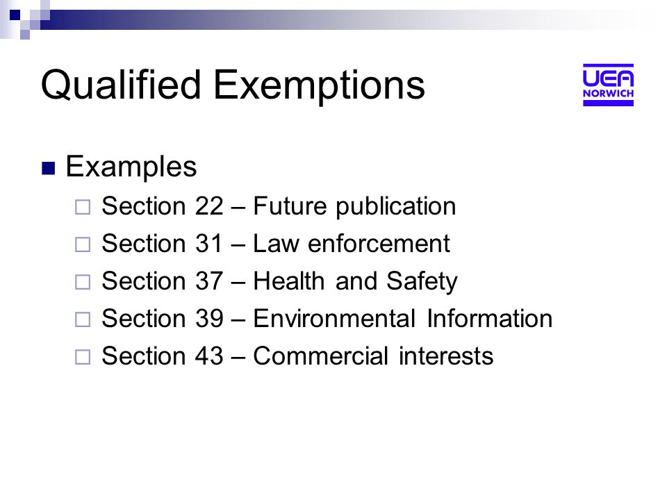 Qualified Exemptions Examples Section 22 – Future publication Section 31 – Law enforcement Section 37 – Health and Safety Section 39 – Environmental Information Section 43 – Commercial interests