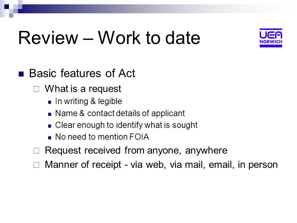 Review – Work to date Basic features of Act What is a request In writing & legible Name & contact details of applicant Clear enough to identify what is sought No need to mention FOIA Request received from anyone, anywhere Manner of receipt - via web, via mail, email, in person