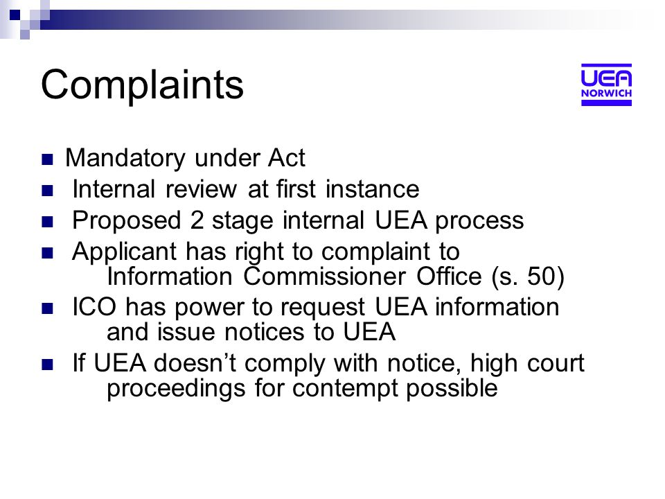 Complaints Mandatory under Act Internal review at first instance Proposed 2 stage internal UEA process Applicant has right to complaint to Information Commissioner Office (s.