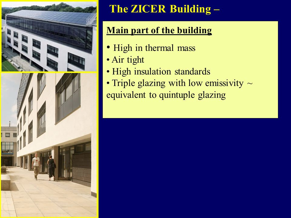 The ZICER Building – Main part of the building High in thermal mass Air tight High insulation standards Triple glazing with low emissivity ~ equivalent to quintuple glazing