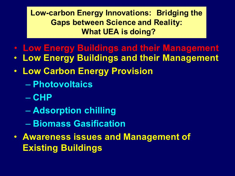 Low Energy Buildings and their Management Low Carbon Energy Provision –Photovoltaics –CHP –Adsorption chilling –Biomass Gasification Awareness issues and Management of Existing Buildings Low-carbon Energy Innovations: Bridging the Gaps between Science and Reality: What UEA is doing.