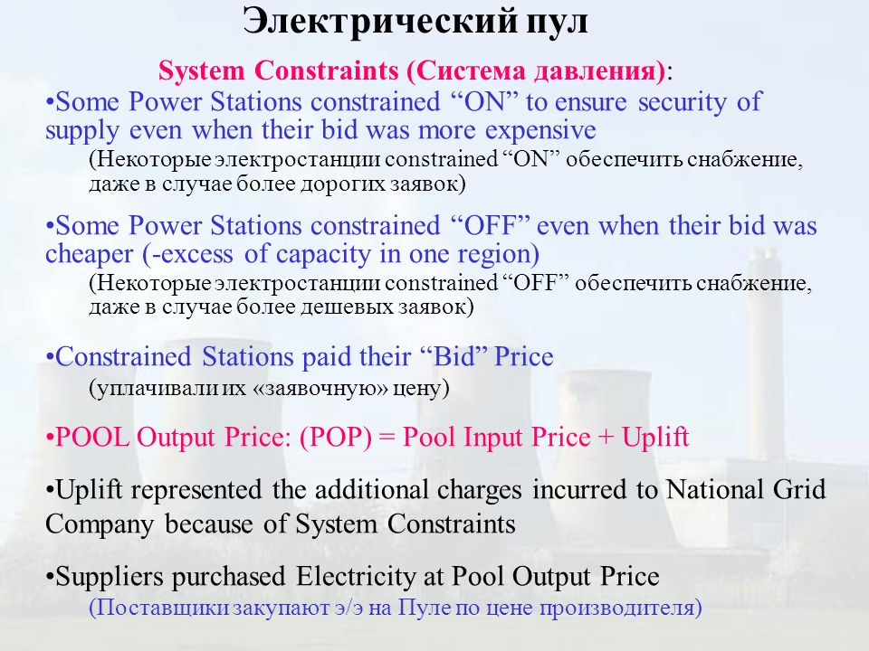 Some Power Stations constrained ON to ensure security of supply even when their bid was more expensive (Некоторые электростанции constrained ON обеспечить снабжение, даже в случае более дорогих заявок) Some Power Stations constrained OFF even when their bid was cheaper (-excess of capacity in one region) (Некоторые электростанции constrained OFF обеспечить снабжение, даже в случае более дешевых заявок) Constrained Stations paid their Bid Price (уплачивали их «заявочную» цену) POOL Output Price: (POP) = Pool Input Price + Uplift Uplift represented the additional charges incurred to National Grid Company because of System Constraints Suppliers purchased Electricity at Pool Output Price (Поставщики закупают э/э на Пуле по цене производителя) Электрический пул System Constraints (Система давления):