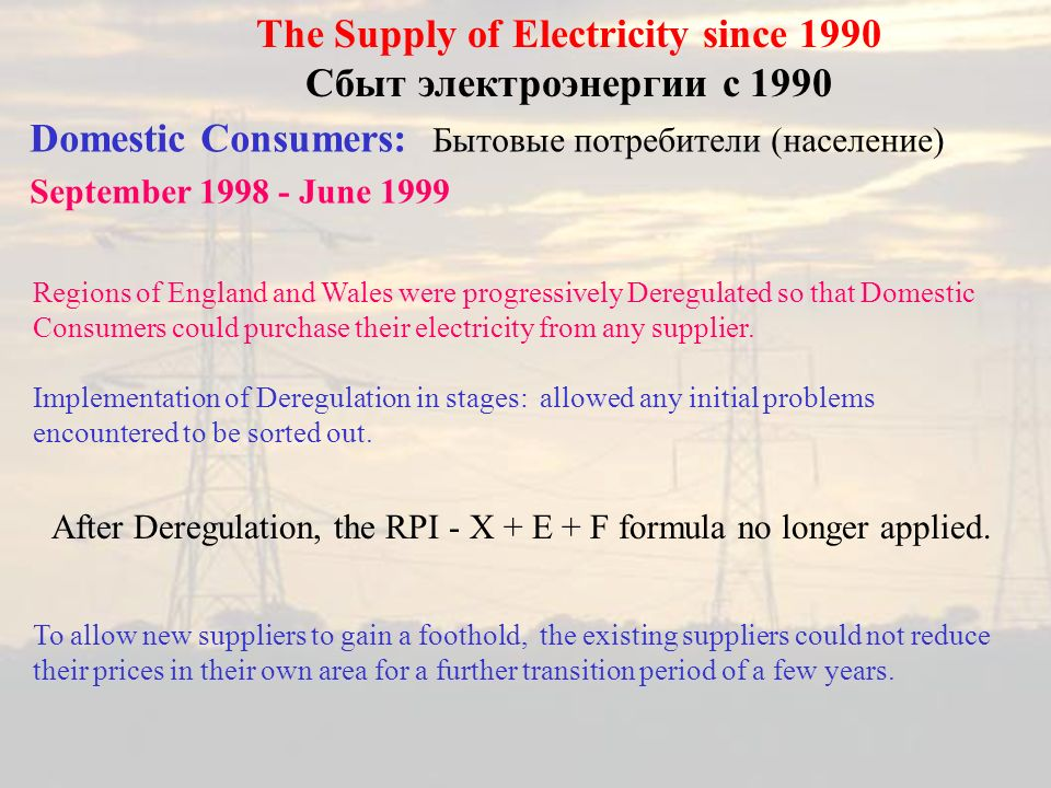 Domestic Consumers: Бытовые потребители (население) September 1998 - June 1999 The Supply of Electricity since 1990 Сбыт электроэнергии с 1990 Regions of England and Wales were progressively Deregulated so that Domestic Consumers could purchase their electricity from any supplier.
