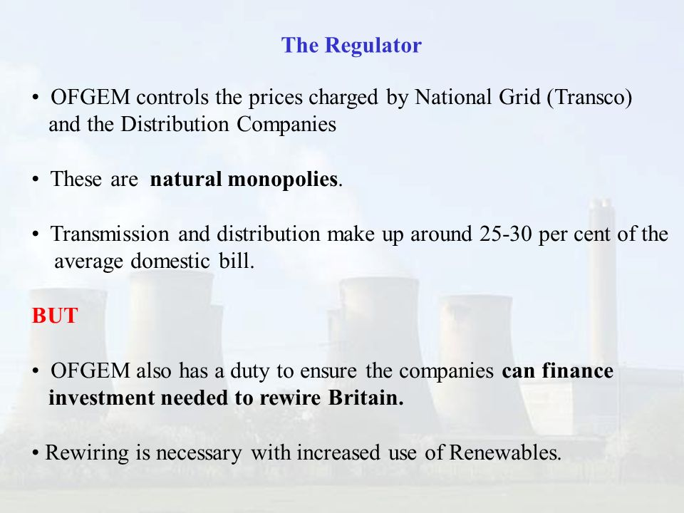OFGEM controls the prices charged by National Grid (Transco) and the Distribution Companies These are natural monopolies.