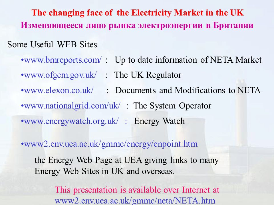 The changing face of the Electricity Market in the UK Изменяющееся лицо рынка электроэнергии в Британии Some Useful WEB Sites www.bmreports.com/ : Up to date information of NETA Market www.ofgem.gov.uk/ : The UK Regulator www.elexon.co.uk/ : Documents and Modifications to NETA www.nationalgrid.com/uk/ : The System Operator www.energywatch.org.uk/ : Energy Watch www2.env.uea.ac.uk/gmmc/energy/enpoint.htm the Energy Web Page at UEA giving links to many Energy Web Sites in UK and overseas.