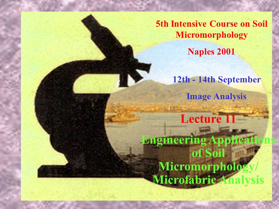 5th Intensive Course on Soil Micromorphology Naples 2001 12th - 14th September Image Analysis Lecture 11 Engineering Applications of Soil Micromorphology/ Microfabric Analysis