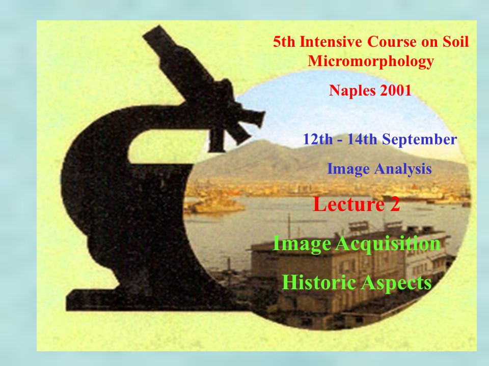 5th Intensive Course on Soil Micromorphology Naples 2001 12th - 14th September Image Analysis Lecture 2 Image Acquisition Historic Aspects