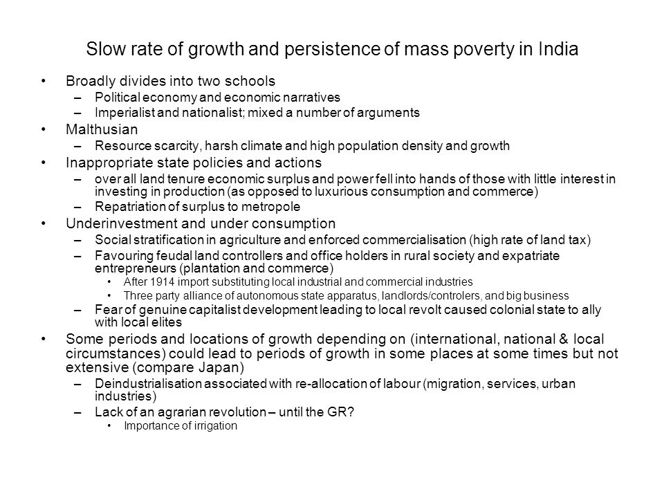 Slow rate of growth and persistence of mass poverty in India Broadly divides into two schools –Political economy and economic narratives –Imperialist and nationalist; mixed a number of arguments Malthusian –Resource scarcity, harsh climate and high population density and growth Inappropriate state policies and actions –over all land tenure economic surplus and power fell into hands of those with little interest in investing in production (as opposed to luxurious consumption and commerce) –Repatriation of surplus to metropole Underinvestment and under consumption –Social stratification in agriculture and enforced commercialisation (high rate of land tax) –Favouring feudal land controllers and office holders in rural society and expatriate entrepreneurs (plantation and commerce) After 1914 import substituting local industrial and commercial industries Three party alliance of autonomous state apparatus, landlords/controlers, and big business –Fear of genuine capitalist development leading to local revolt caused colonial state to ally with local elites Some periods and locations of growth depending on (international, national & local circumstances) could lead to periods of growth in some places at some times but not extensive (compare Japan) –Deindustrialisation associated with re-allocation of labour (migration, services, urban industries) –Lack of an agrarian revolution – until the GR.