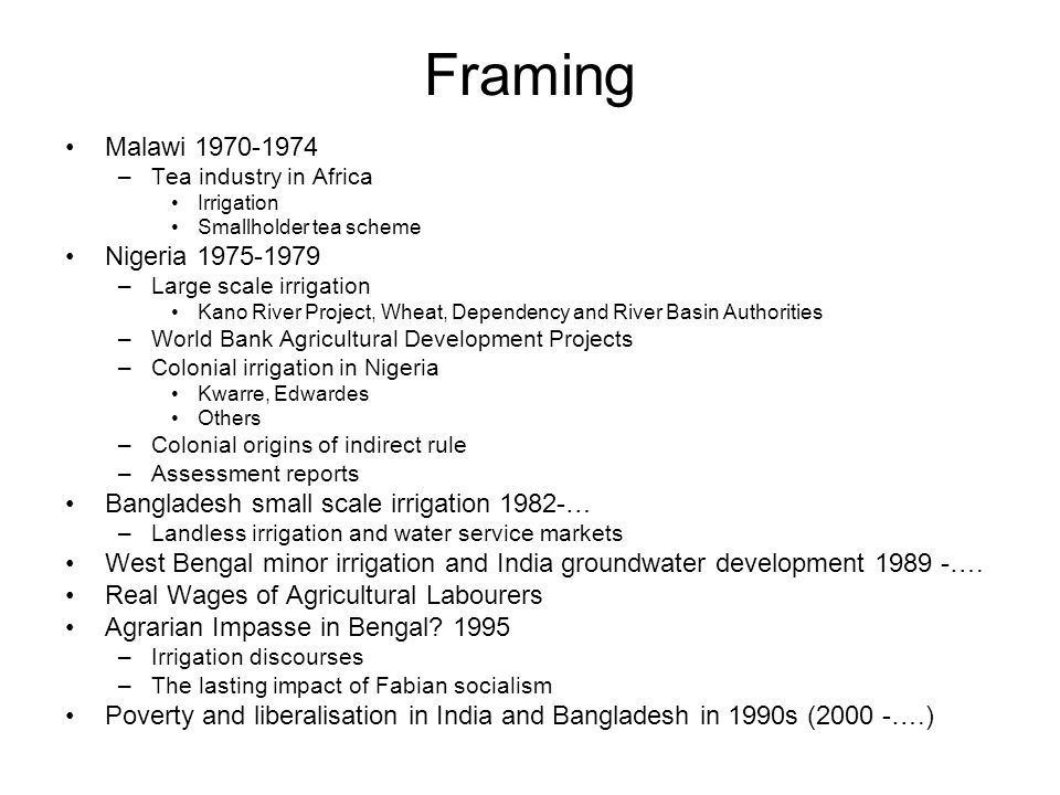 Framing Malawi 1970-1974 –Tea industry in Africa Irrigation Smallholder tea scheme Nigeria 1975-1979 –Large scale irrigation Kano River Project, Wheat, Dependency and River Basin Authorities –World Bank Agricultural Development Projects –Colonial irrigation in Nigeria Kwarre, Edwardes Others –Colonial origins of indirect rule –Assessment reports Bangladesh small scale irrigation 1982-… –Landless irrigation and water service markets West Bengal minor irrigation and India groundwater development 1989 -….