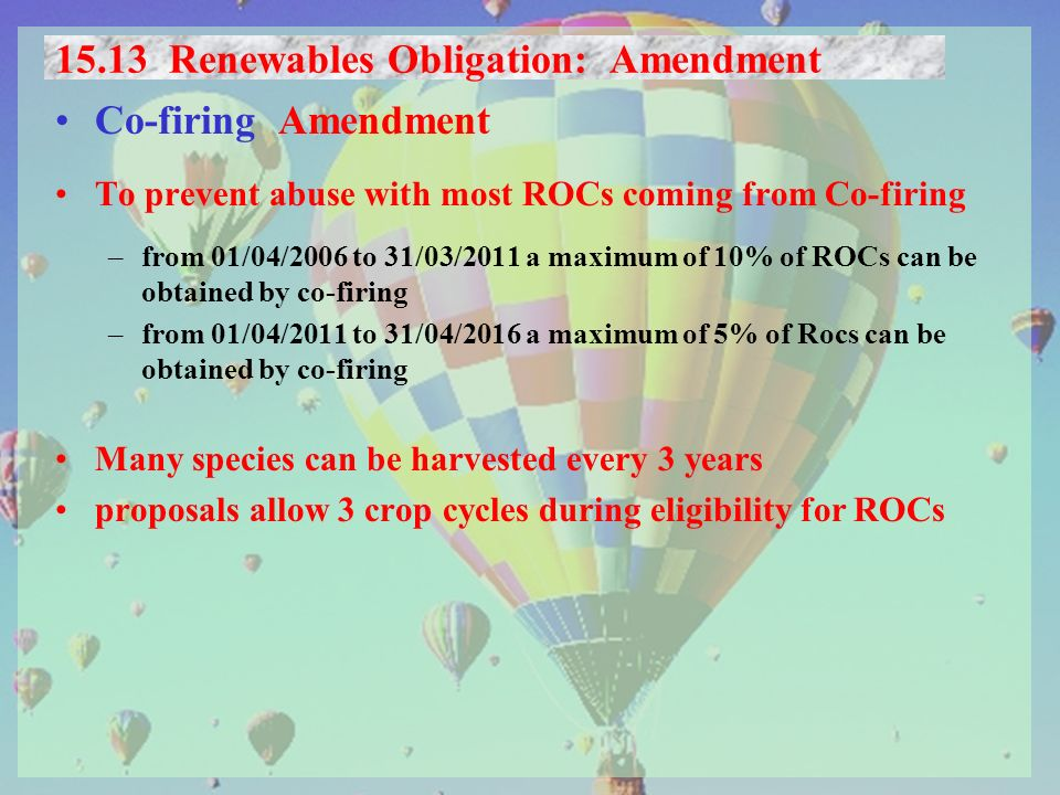 15.13 Renewables Obligation: Amendment Co-firing Amendment To prevent abuse with most ROCs coming from Co-firing –from 01/04/2006 to 31/03/2011 a maximum of 10% of ROCs can be obtained by co-firing –from 01/04/2011 to 31/04/2016 a maximum of 5% of Rocs can be obtained by co-firing Many species can be harvested every 3 years proposals allow 3 crop cycles during eligibility for ROCs