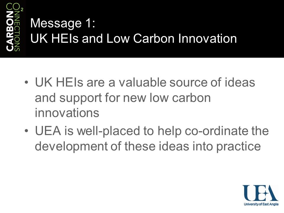 Message 1: UK HEIs and Low Carbon Innovation UK HEIs are a valuable source of ideas and support for new low carbon innovations UEA is well-placed to help co-ordinate the development of these ideas into practice