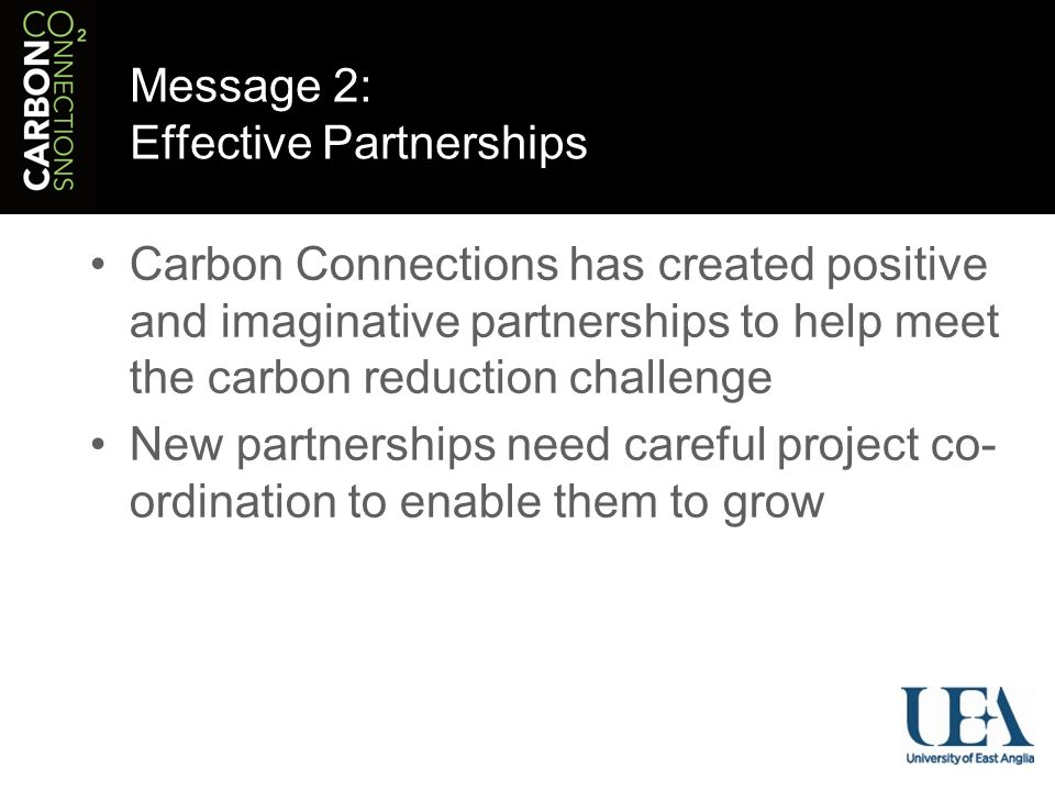 Message 2: Effective Partnerships Carbon Connections has created positive and imaginative partnerships to help meet the carbon reduction challenge New partnerships need careful project co- ordination to enable them to grow