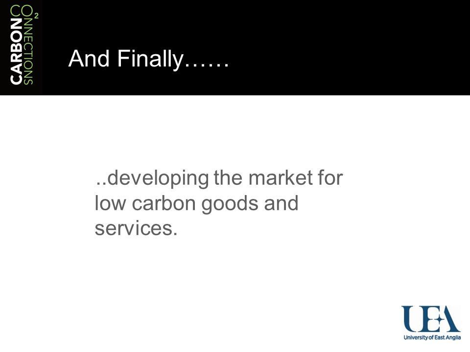 And Finally……..developing the market for low carbon goods and services.