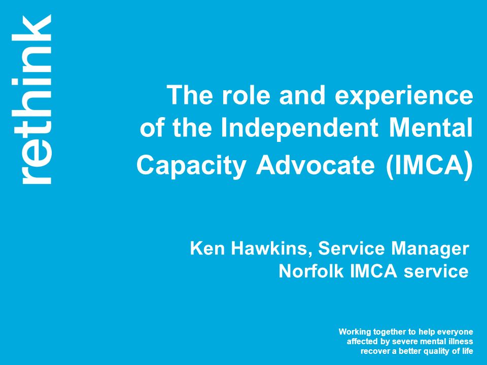 Working together to help everyone affected by severe mental illness recover a better quality of life The role and experience of the Independent Mental Capacity Advocate (IMCA ) Ken Hawkins, Service Manager Norfolk IMCA service