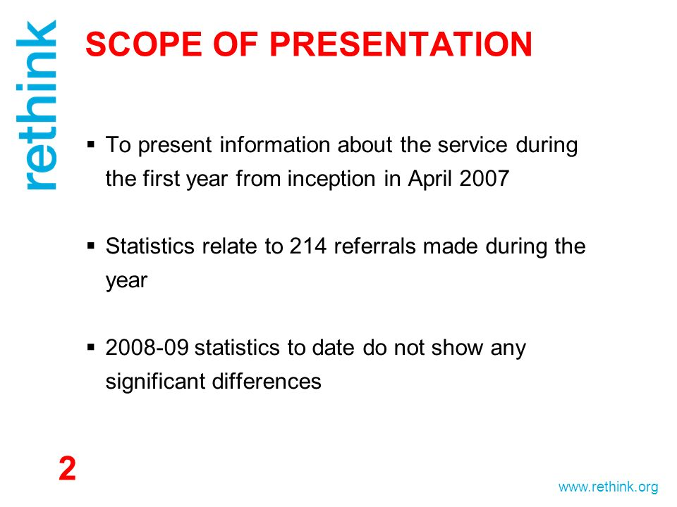 www.rethink.org SCOPE OF PRESENTATION To present information about the service during the first year from inception in April 2007 Statistics relate to 214 referrals made during the year 2008-09 statistics to date do not show any significant differences 2