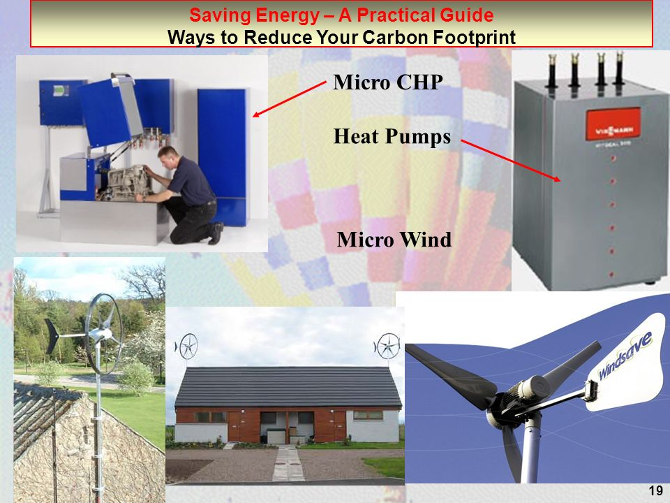19 Saving Energy – A Practical Guide Ways to Reduce Your Carbon Footprint Micro Wind Micro CHP Heat Pumps