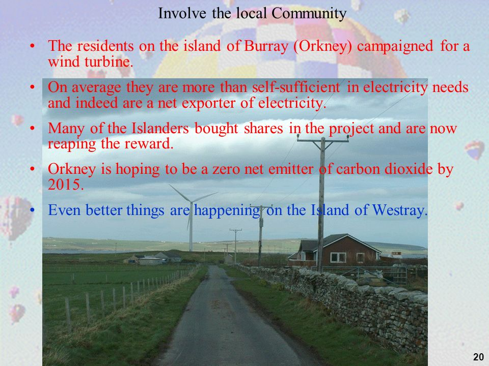 20 Involve the local Community The residents on the island of Burray (Orkney) campaigned for a wind turbine.