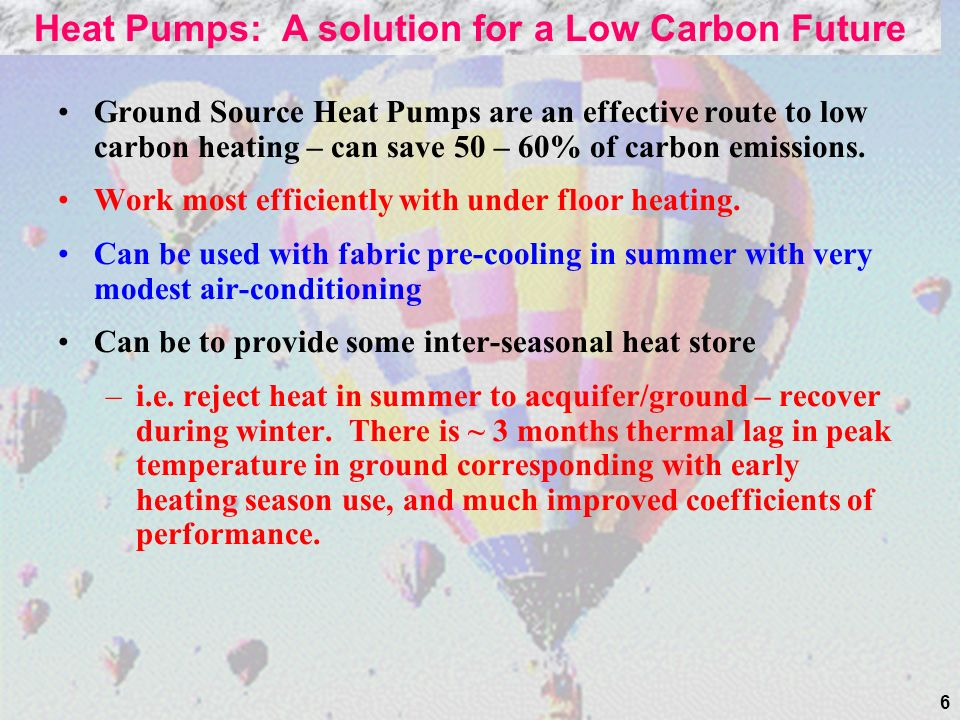 6 Ground Source Heat Pumps are an effective route to low carbon heating – can save 50 – 60% of carbon emissions.