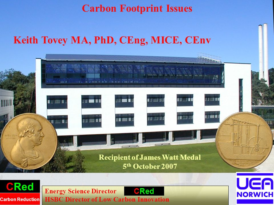 Energy Science Director HSBC Director of Low Carbon Innovation CRed Carbon Reduction Carbon Footprint Issues CRed Keith Tovey MA, PhD, CEng, MICE, CEnv Recipient of James Watt Medal 5 th October 2007